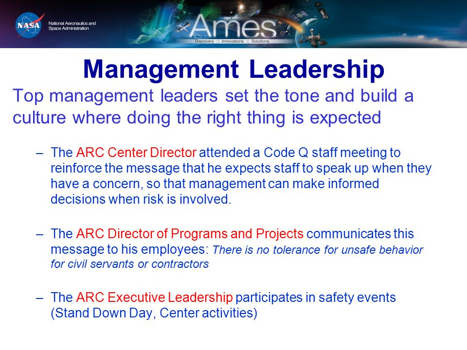 Management Leadership Top management leaders set the tone and build a culture where doing the right thing is expected –The ARC Center Director attended a Code Q staff meeting to reinforce the message that he expects staff to speak up when they have a concern, so that management can make informed decisions when risk is involved.