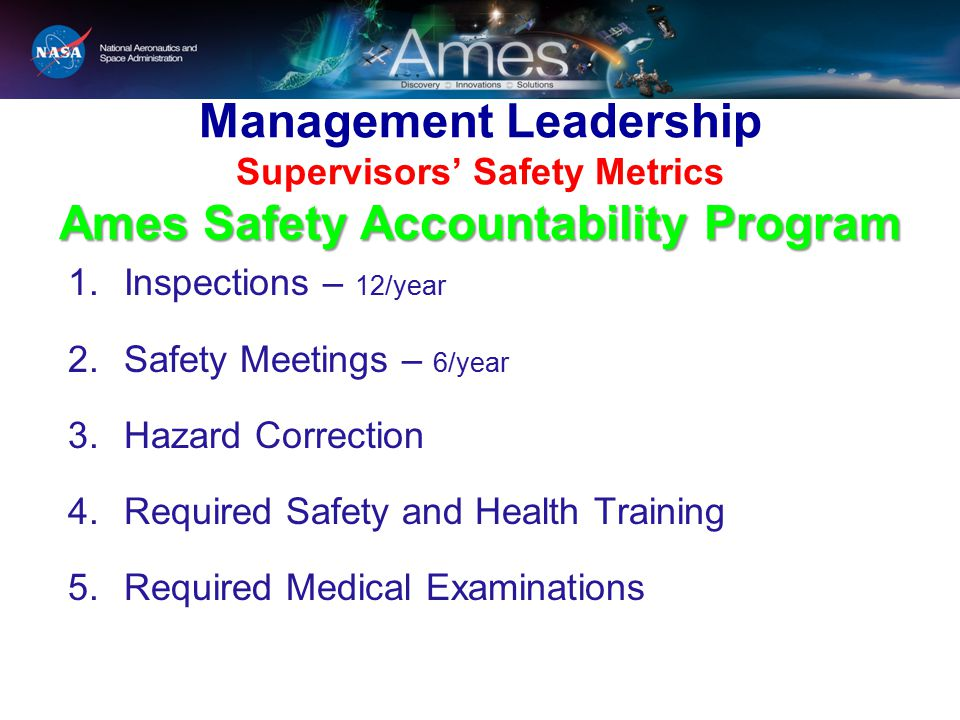 Ames Safety Accountability Program Management Leadership Supervisors' Safety Metrics Ames Safety Accountability Program 1.Inspections – 12/year 2.Safety Meetings – 6/year 3.Hazard Correction 4.Required Safety and Health Training 5.Required Medical Examinations