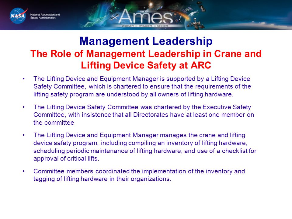 Management Leadership The Role of Management Leadership in Crane and Lifting Device Safety at ARC The Lifting Device and Equipment Manager is supported by a Lifting Device Safety Committee, which is chartered to ensure that the requirements of the lifting safety program are understood by all owners of lifting hardware.