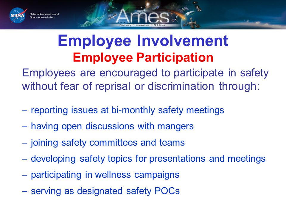 Employee Involvement Employee Participation Employees are encouraged to participate in safety without fear of reprisal or discrimination through: –rep