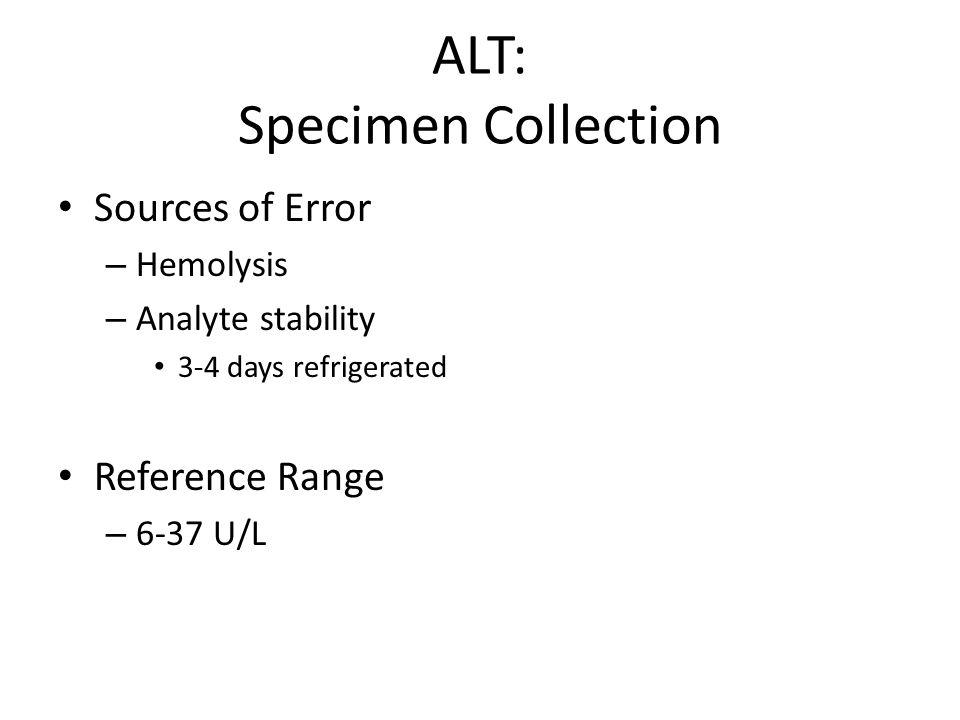 ALT: Specimen Collection Sources of Error – Hemolysis – Analyte stability 3-4 days refrigerated Reference Range – 6-37 U/L