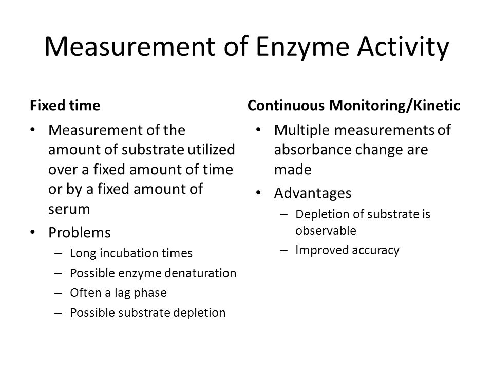 Reporting Enzyme Activity Originally reported as activity units IUB standardized these as international units (IU) – IU: the amount of enzyme that will convert one micromole of substrate per minute in an assay system – Expressed as units per liter or U/L – Conditions: pH, temperature, substrate,activators Katal units(SI): express as moles/second