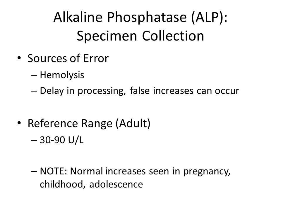 Alkaline Phosphatase (ALP): Specimen Collection Sources of Error – Hemolysis – Delay in processing, false increases can occur Reference Range (Adult)