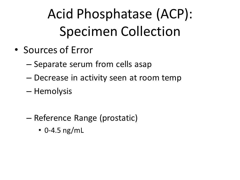 Acid Phosphatase (ACP): Specimen Collection Sources of Error – Separate serum from cells asap – Decrease in activity seen at room temp – Hemolysis – R