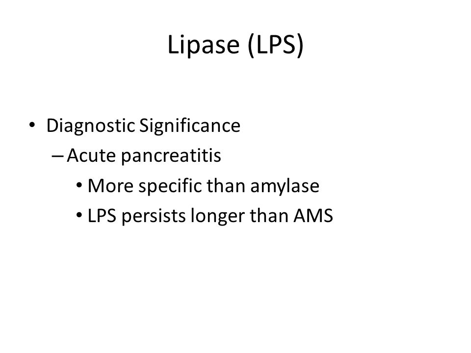Lipase (LPS) Diagnostic Significance – Acute pancreatitis More specific than amylase LPS persists longer than AMS