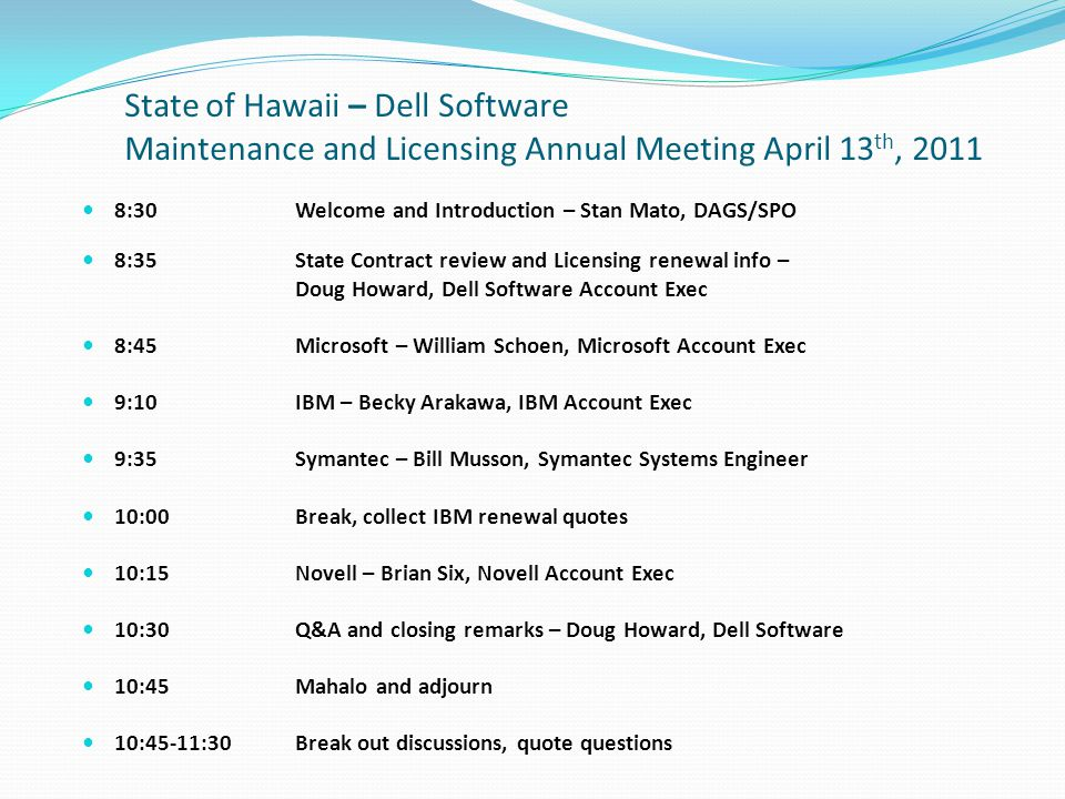 State of Hawaii – Dell Software Maintenance and Licensing Annual Meeting April 13 th, 2011 8:30Welcome and Introduction – Stan Mato, DAGS/SPO 8:35State Contract review and Licensing renewal info – Doug Howard, Dell Software Account Exec 8:45Microsoft – William Schoen, Microsoft Account Exec 9:10IBM – Becky Arakawa, IBM Account Exec 9:35 Symantec – Bill Musson, Symantec Systems Engineer 10:00Break, collect IBM renewal quotes 10:15Novell – Brian Six, Novell Account Exec 10:30Q&A and closing remarks – Doug Howard, Dell Software 10:45Mahalo and adjourn 10:45-11:30Break out discussions, quote questions