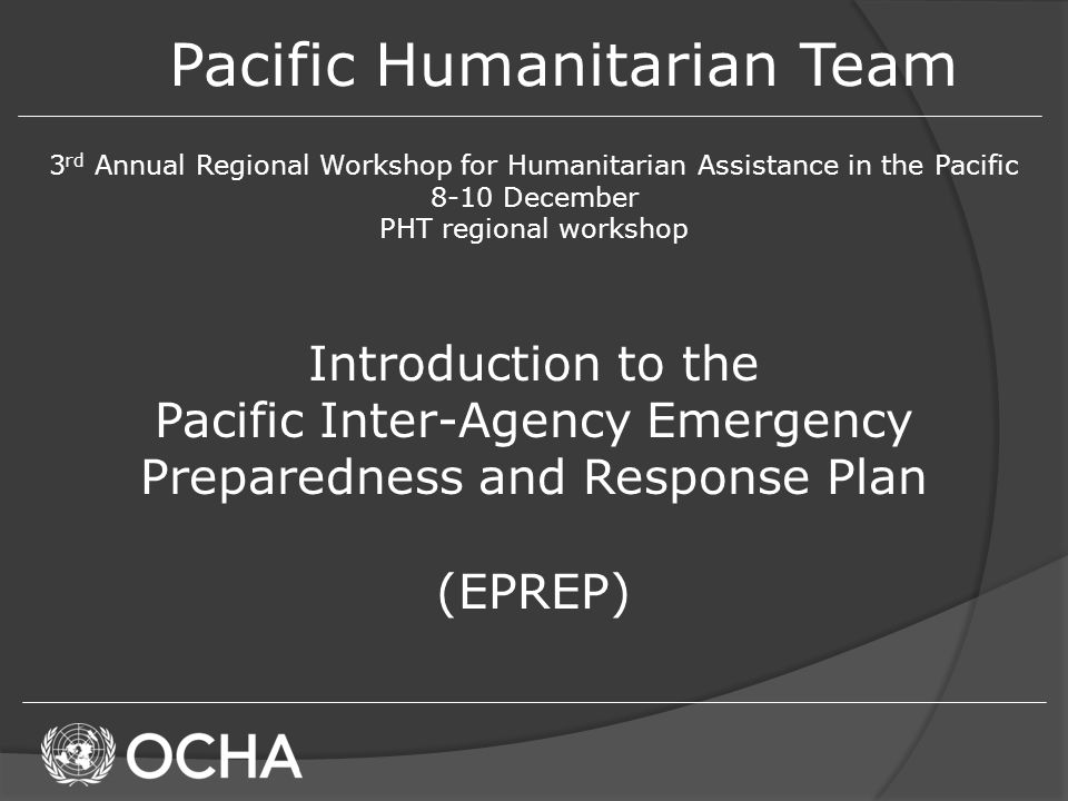 Pacific Humanitarian Team 3 rd Annual Regional Workshop for Humanitarian Assistance in the Pacific 8-10 December PHT regional workshop Introduction to the Pacific Inter-Agency Emergency Preparedness and Response Plan (EPREP)