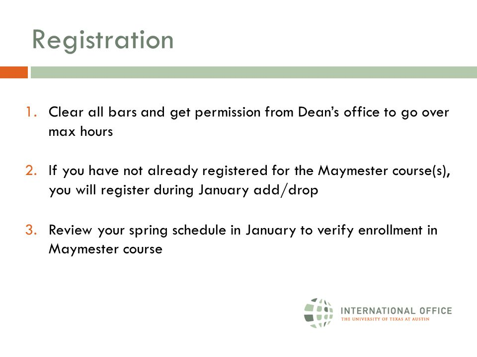 Registration 1.Clear all bars and get permission from Dean's office to go over max hours 2.If you have not already registered for the Maymester course(s), you will register during January add/drop 3.Review your spring schedule in January to verify enrollment in Maymester course