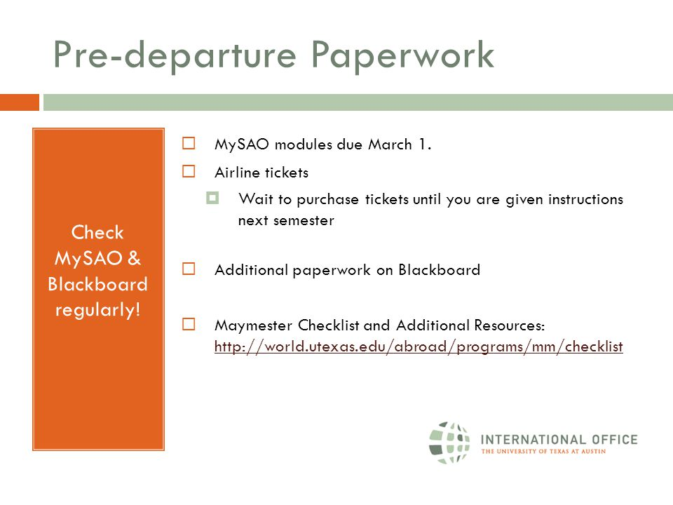 Pre-departure Paperwork Check MySAO & Blackboard regularly!  MySAO modules due March 1.  Airline tickets  Wait to purchase tickets until you are gi