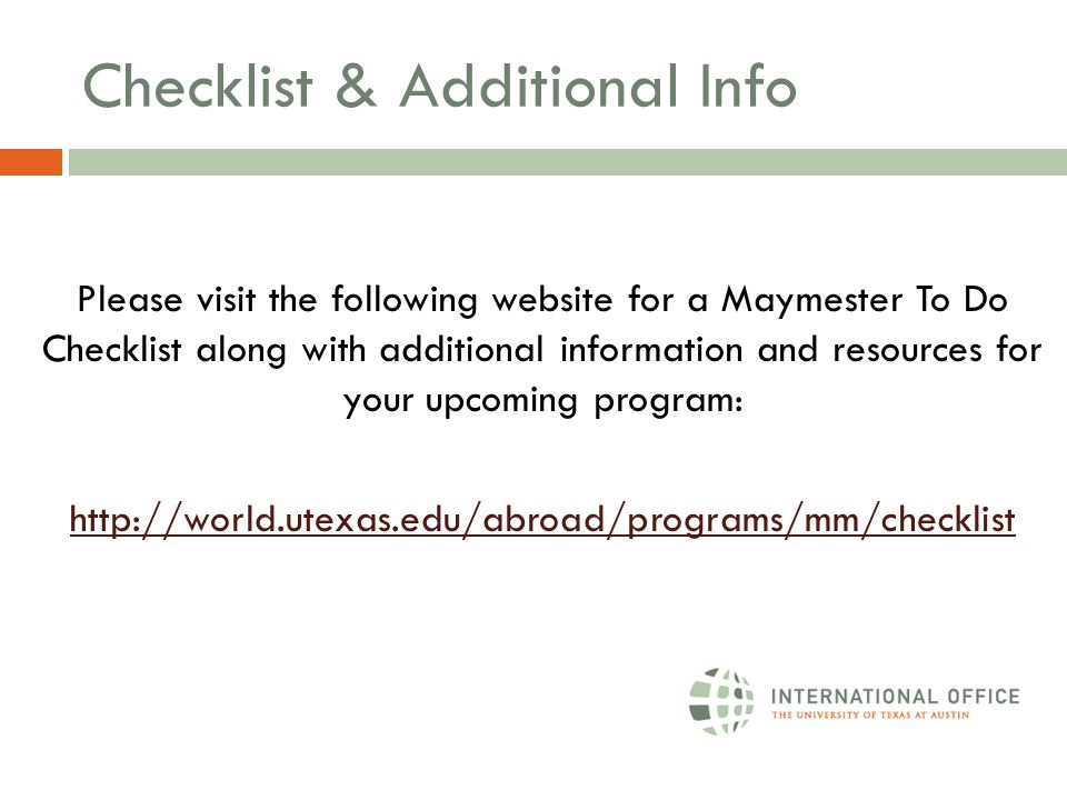 Checklist & Additional Info Please visit the following website for a Maymester To Do Checklist along with additional information and resources for your upcoming program: http://world.utexas.edu/abroad/programs/mm/checklist