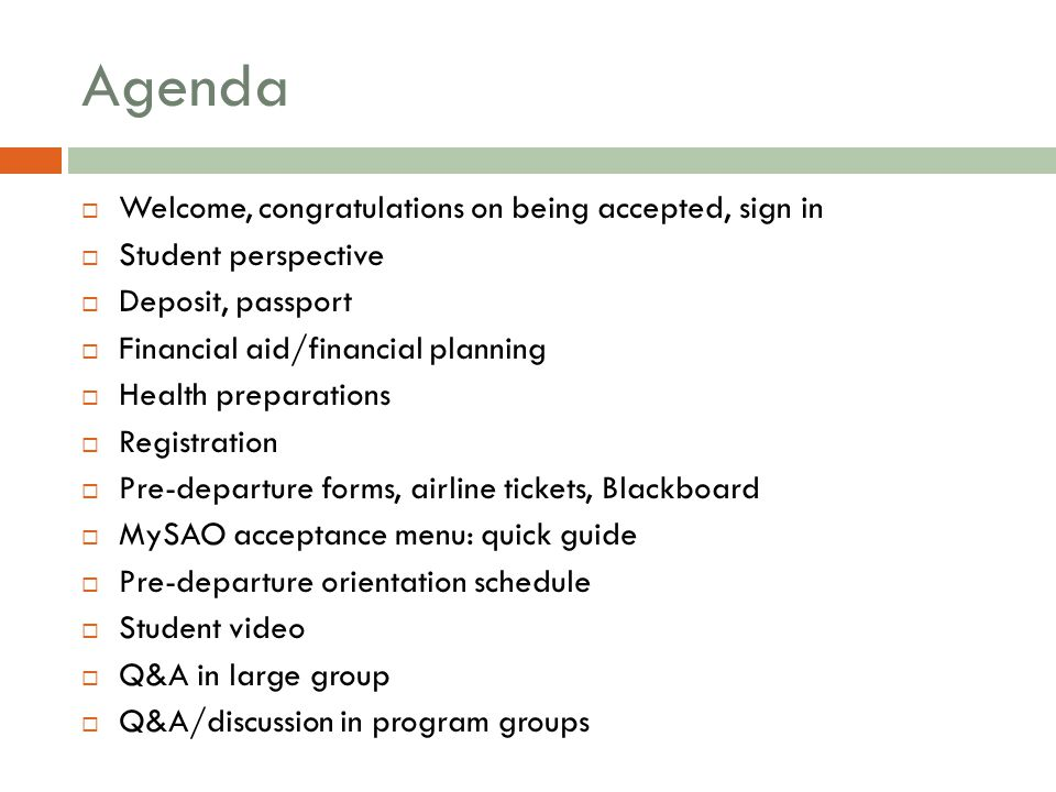 Agenda  Welcome, congratulations on being accepted, sign in  Student perspective  Deposit, passport  Financial aid/financial planning  Health preparations  Registration  Pre-departure forms, airline tickets, Blackboard  MySAO acceptance menu: quick guide  Pre-departure orientation schedule  Student video  Q&A in large group  Q&A/discussion in program groups