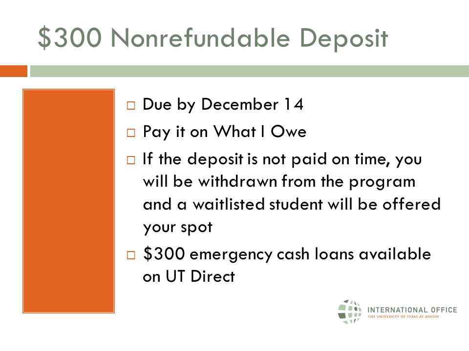 $300 Nonrefundable Deposit  Due by December 14  Pay it on What I Owe  If the deposit is not paid on time, you will be withdrawn from the program and a waitlisted student will be offered your spot  $300 emergency cash loans available on UT Direct