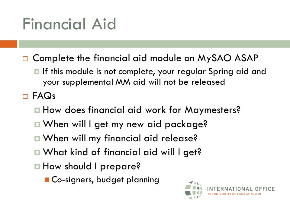 Financial Aid  Complete the financial aid module on MySAO ASAP  If this module is not complete, your regular Spring aid and your supplemental MM aid will not be released  FAQs  How does financial aid work for Maymesters.