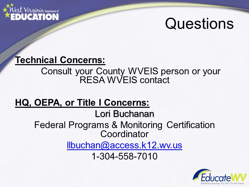 Questions Technical Concerns: Consult your County WVEIS person or your RESA WVEIS contact HQ, OEPA, or Title I Concerns: Lori Buchanan Federal Program