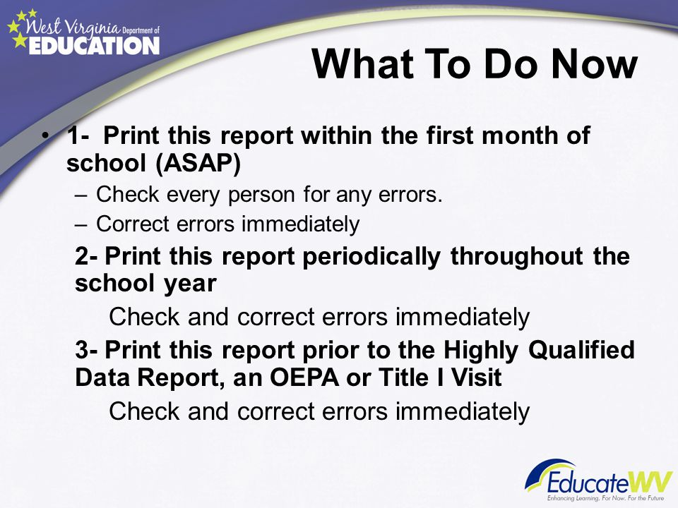 What To Do Now 1- Print this report within the first month of school (ASAP) –Check every person for any errors. –Correct errors immediately 2- Print t
