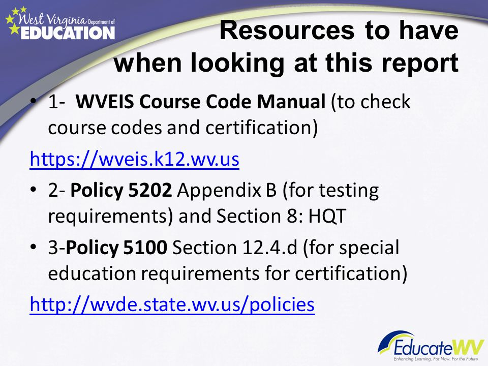 Resources to have when looking at this report 1- WVEIS Course Code Manual (to check course codes and certification) https://wveis.k12.wv.us 2- Policy 5202 Appendix B (for testing requirements) and Section 8: HQT 3-Policy 5100 Section 12.4.d (for special education requirements for certification) http://wvde.state.wv.us/policies