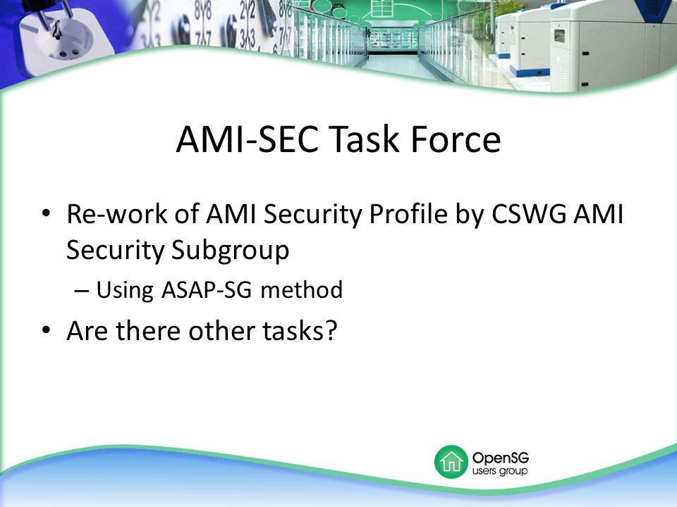 AMI-SEC Task Force Re-work of AMI Security Profile by CSWG AMI Security Subgroup – Using ASAP-SG method Are there other tasks?