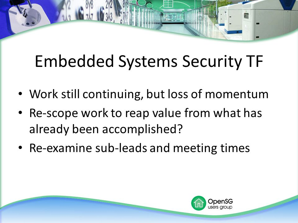 Embedded Systems Security TF Work still continuing, but loss of momentum Re-scope work to reap value from what has already been accomplished? Re-exami