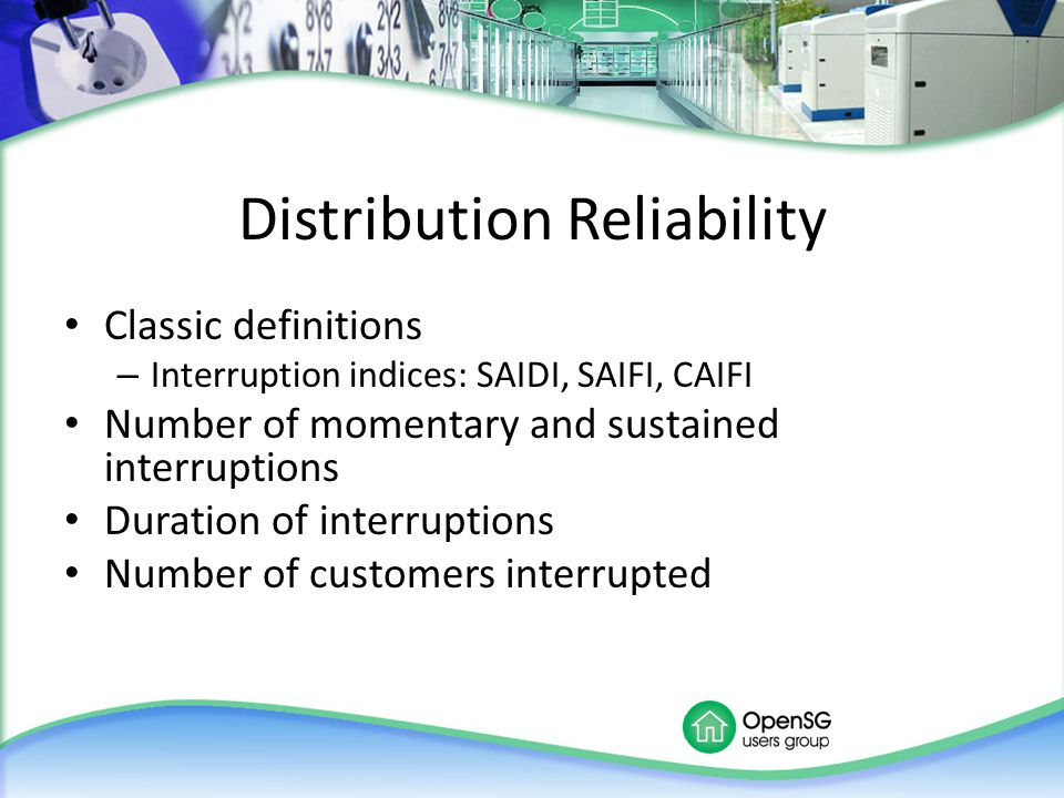 Distribution Reliability Classic definitions – Interruption indices: SAIDI, SAIFI, CAIFI Number of momentary and sustained interruptions Duration of i