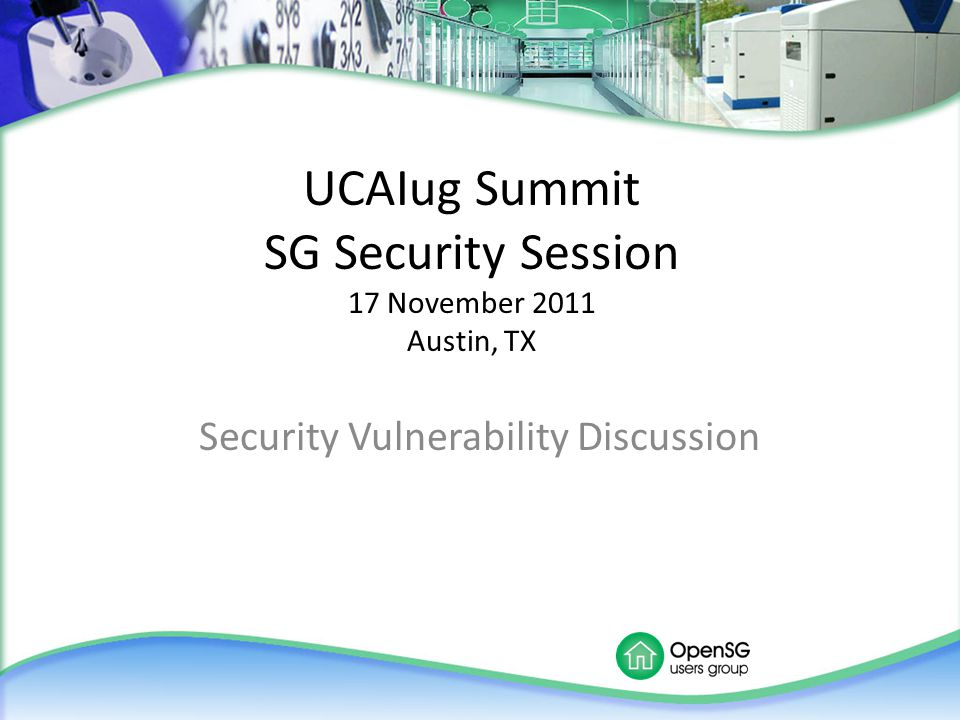 UCAIug Summit SG Security Session 17 November 2011 Austin, TX Security Vulnerability Discussion