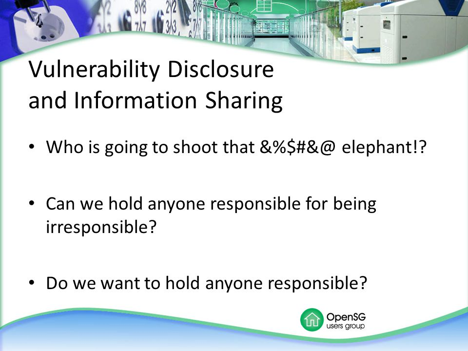 Vulnerability Disclosure and Information Sharing Who is going to shoot that &%$#&@ elephant!? Can we hold anyone responsible for being irresponsible?