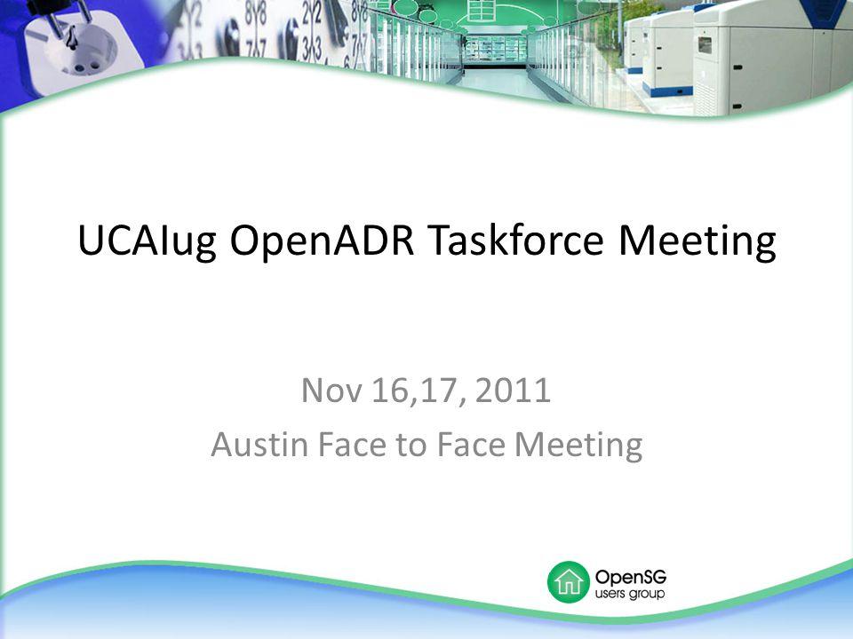 UCAIug OpenADR Taskforce Meeting Nov 16,17, 2011 Austin Face to Face Meeting