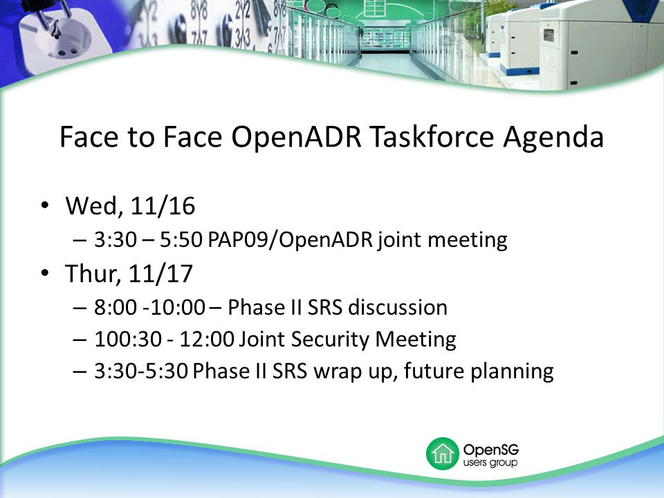 Face to Face OpenADR Taskforce Agenda Wed, 11/16 – 3:30 – 5:50 PAP09/OpenADR joint meeting Thur, 11/17 – 8:00 -10:00 – Phase II SRS discussion – 100:3