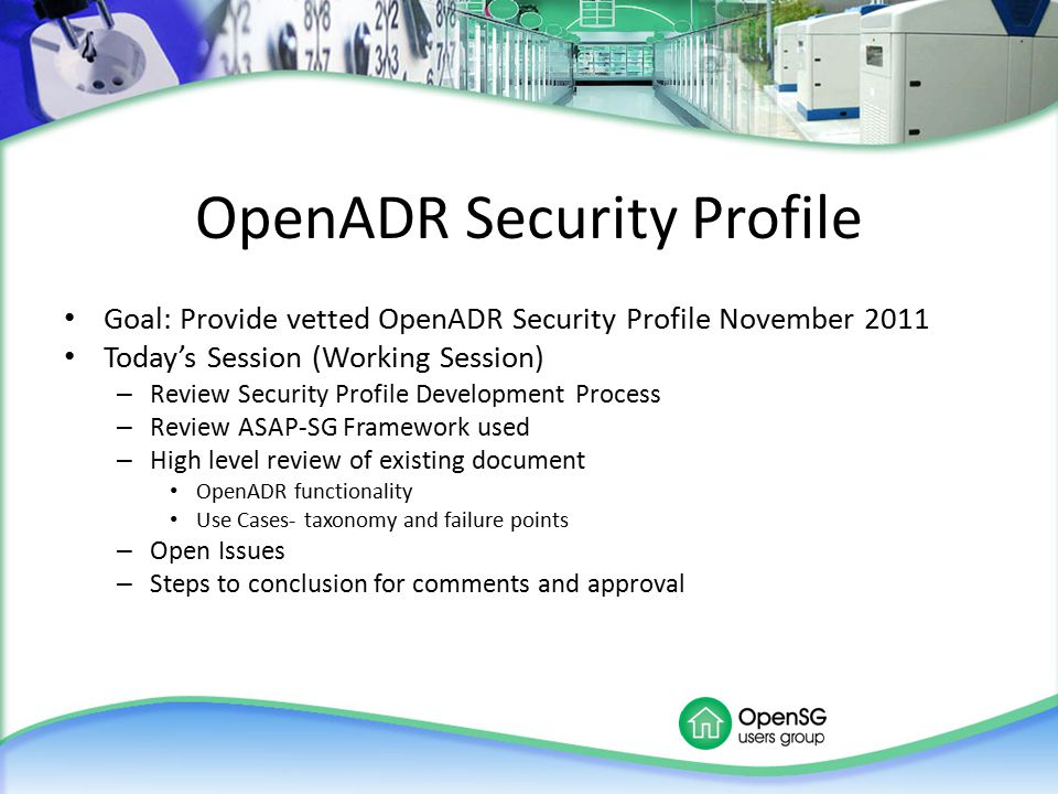 OpenADR Security Profile Goal: Provide vetted OpenADR Security Profile November 2011 Today's Session (Working Session) – Review Security Profile Devel