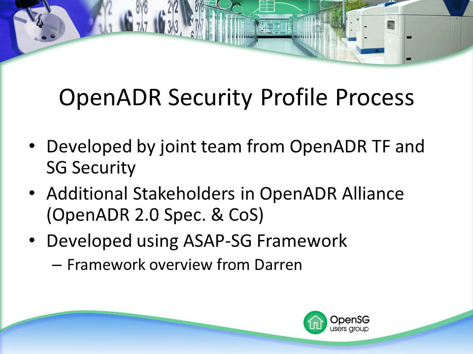OpenADR Security Profile Process Developed by joint team from OpenADR TF and SG Security Additional Stakeholders in OpenADR Alliance (OpenADR 2.0 Spec