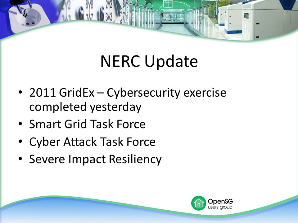 NERC Update 2011 GridEx – Cybersecurity exercise completed yesterday Smart Grid Task Force Cyber Attack Task Force Severe Impact Resiliency