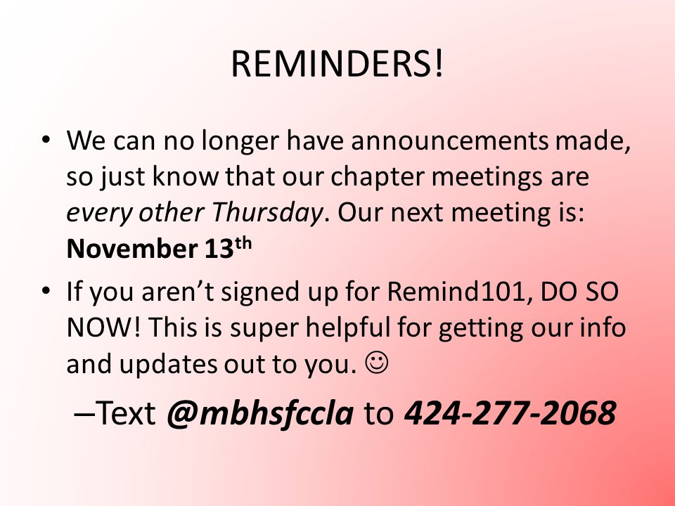 REMINDERS! We can no longer have announcements made, so just know that our chapter meetings are every other Thursday. Our next meeting is: November 13