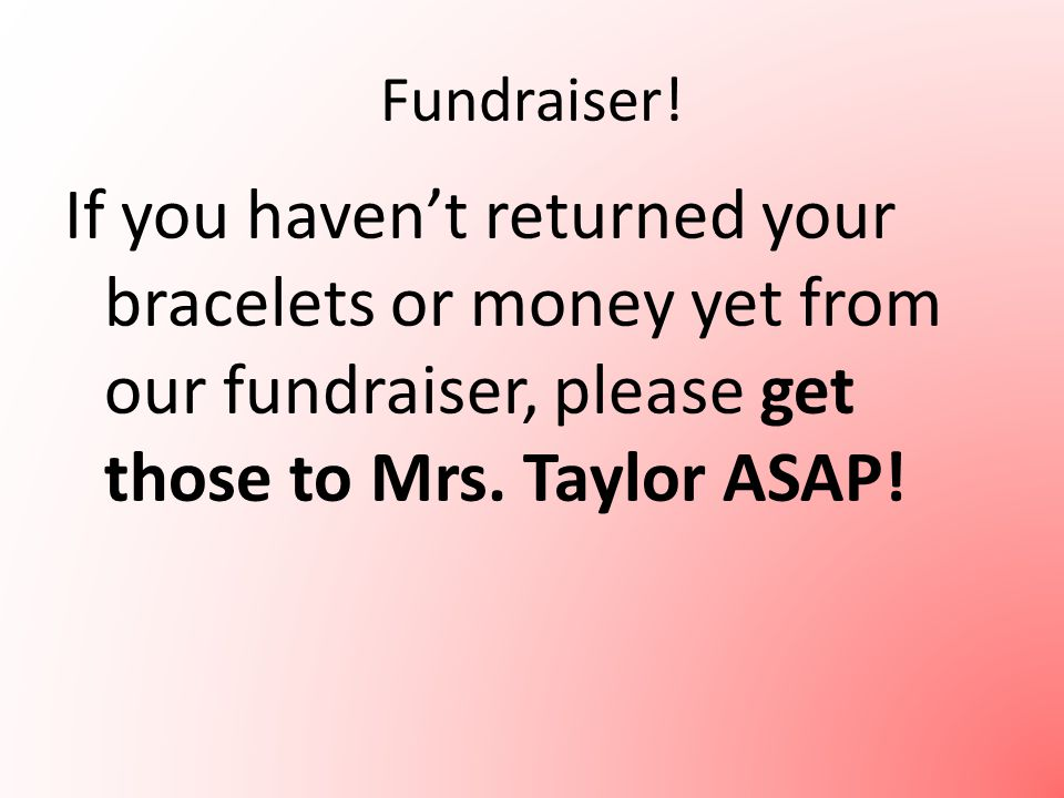 Fundraiser! If you haven't returned your bracelets or money yet from our fundraiser, please get those to Mrs. Taylor ASAP!