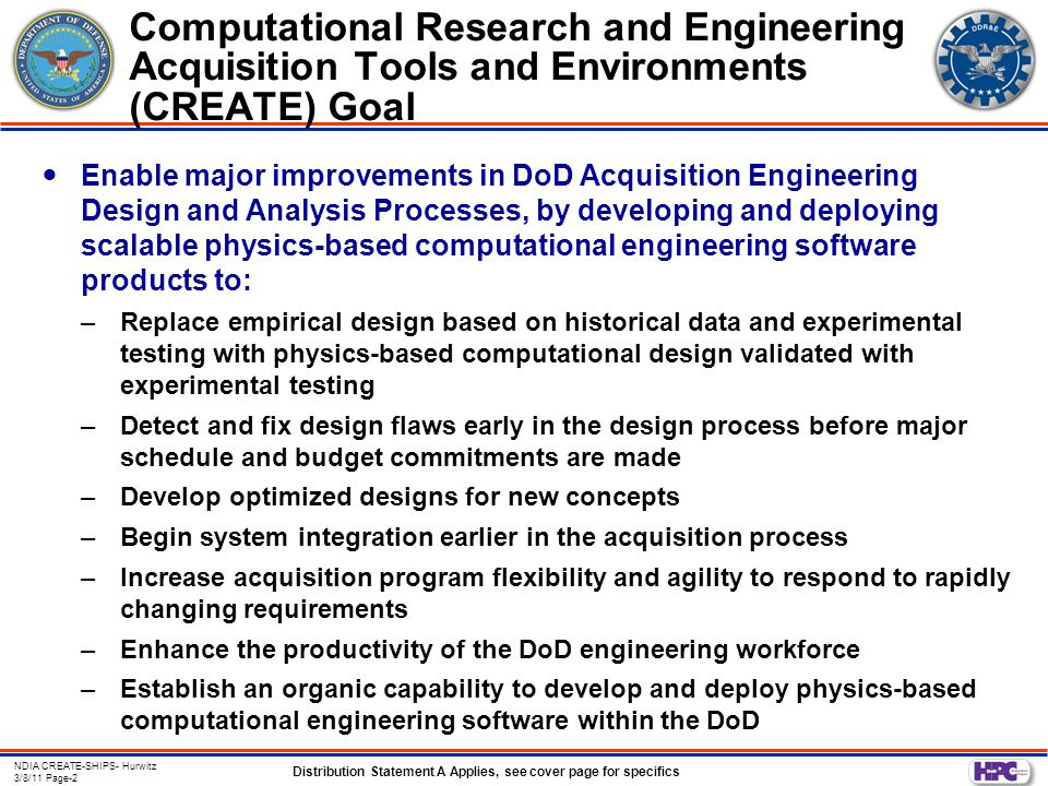 Distribution Statement A Applies, see cover page for specifics NDIA CREATE-SHIPS- Hurwitz 3/8/11 Page-2 Enable major improvements in DoD Acquisition Engineering Design and Analysis Processes, by developing and deploying scalable physics-based computational engineering software products to: –Replace empirical design based on historical data and experimental testing with physics-based computational design validated with experimental testing –Detect and fix design flaws early in the design process before major schedule and budget commitments are made –Develop optimized designs for new concepts –Begin system integration earlier in the acquisition process –Increase acquisition program flexibility and agility to respond to rapidly changing requirements –Enhance the productivity of the DoD engineering workforce –Establish an organic capability to develop and deploy physics-based computational engineering software within the DoD Computational Research and Engineering Acquisition Tools and Environments (CREATE) Goal