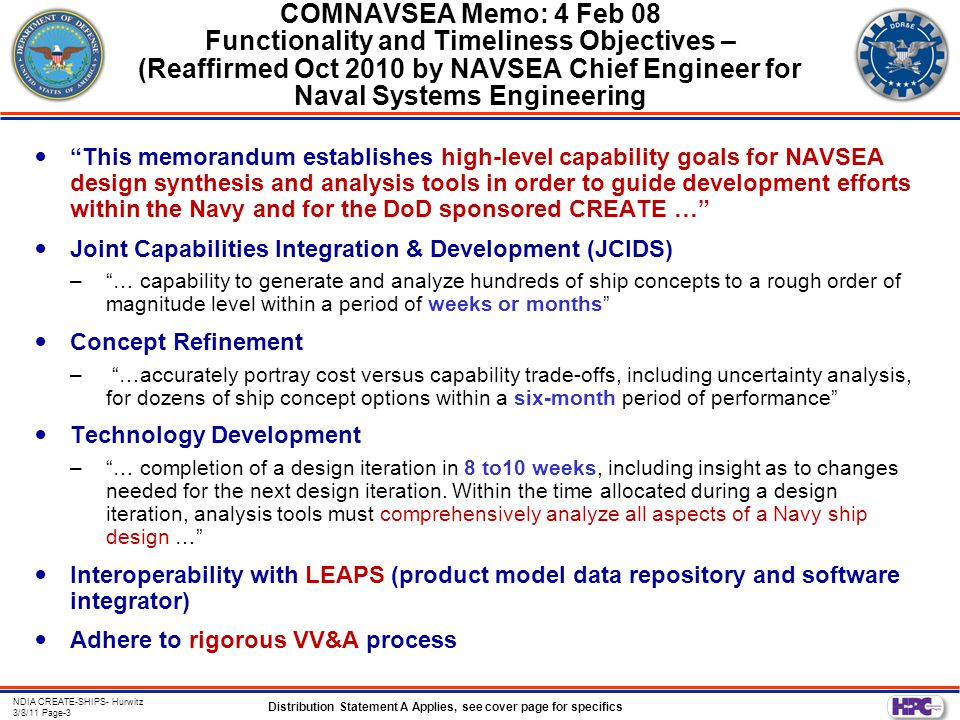 Distribution Statement A Applies, see cover page for specifics NDIA CREATE-SHIPS- Hurwitz 3/8/11 Page-4 CREATE-Ships Project Objective Primary goal: –develop the engineering software required to support a reconfigurable ship design and acquisition process that will enable the Navy to develop cost-effective ship designs on schedule and within budget, and that will perform as required and predicted.