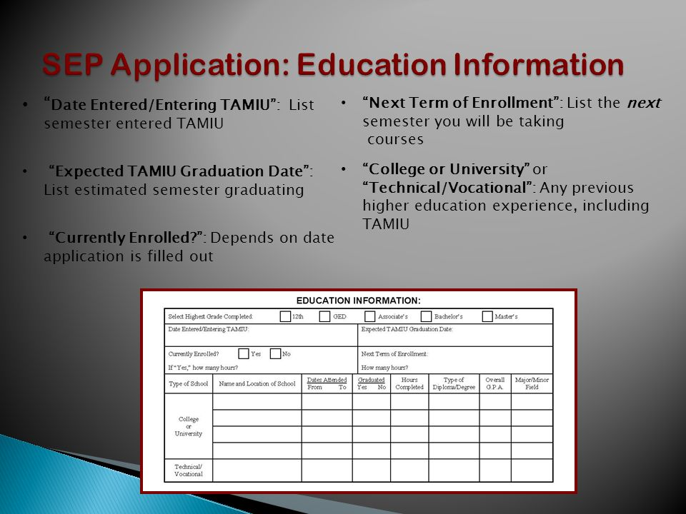 Date Entered/Entering TAMIU : List semester entered TAMIU Expected TAMIU Graduation Date : List estimated semester graduating Currently Enrolled : Depends on date application is filled out Next Term of Enrollment : List the next semester you will be taking courses College or University or Technical/Vocational : Any previous higher education experience, including TAMIU