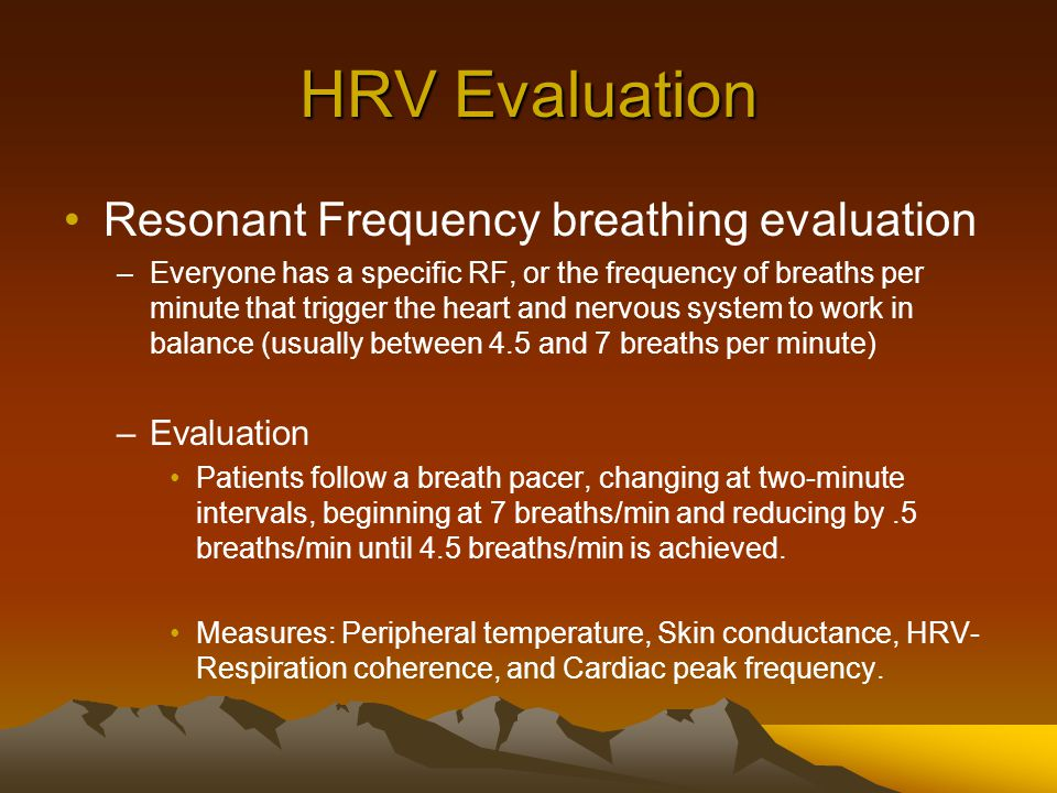 HRV Evaluation Resonant Frequency breathing evaluation –Everyone has a specific RF, or the frequency of breaths per minute that trigger the heart and nervous system to work in balance (usually between 4.5 and 7 breaths per minute) –Evaluation Patients follow a breath pacer, changing at two-minute intervals, beginning at 7 breaths/min and reducing by.5 breaths/min until 4.5 breaths/min is achieved.