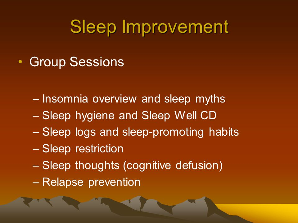 Sleep Improvement Group Sessions –Insomnia overview and sleep myths –Sleep hygiene and Sleep Well CD –Sleep logs and sleep-promoting habits –Sleep restriction –Sleep thoughts (cognitive defusion) –Relapse prevention