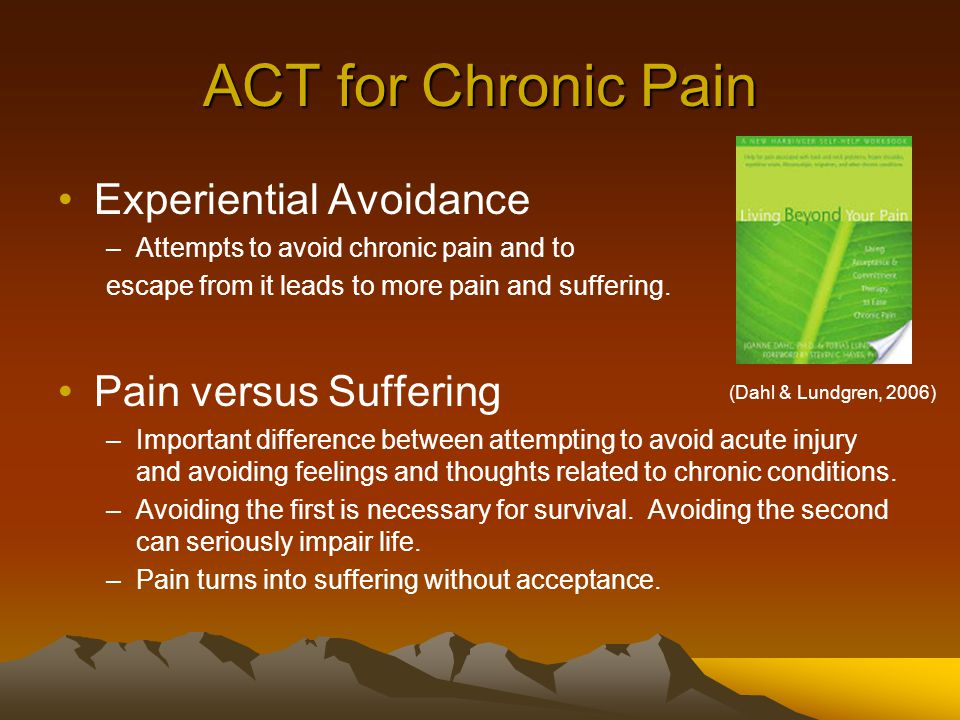 ACT for Chronic Pain Experiential Avoidance –Attempts to avoid chronic pain and to escape from it leads to more pain and suffering.
