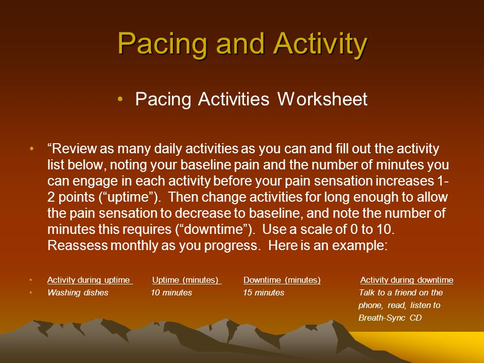 Pacing and Activity Pacing Activities Worksheet Review as many daily activities as you can and fill out the activity list below, noting your baseline pain and the number of minutes you can engage in each activity before your pain sensation increases 1- 2 points ( uptime ).