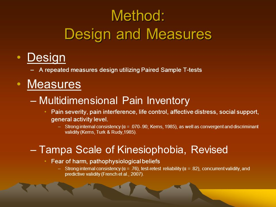 Method: Design and Measures Design –A repeated measures design utilizing Paired Sample T-tests Measures –Multidimensional Pain Inventory Pain severity, pain interference, life control, affective distress, social support, general activity level.