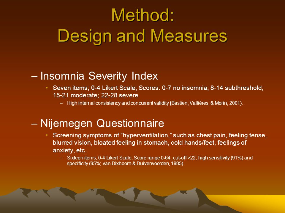 Method: Design and Measures –Insomnia Severity Index Seven items; 0-4 Likert Scale; Scores: 0-7 no insomnia; 8-14 subthreshold; 15-21 moderate; 22-28 severe –High internal consistency and concurrent validity (Bastien, Vallières, & Morin, 2001).