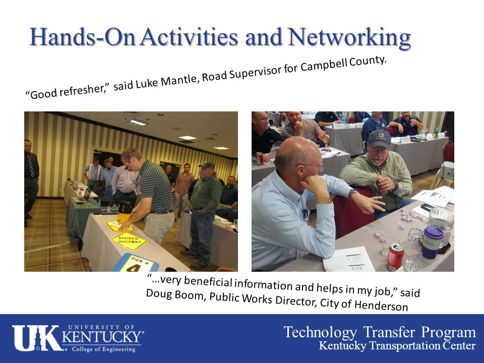 "Technology Transfer Program Kentucky Transportation Center Hands-On Activities and Networking ""Good refresher,"" said Luke Mantle, Road Supervisor for"