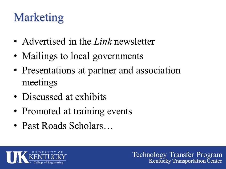 Technology Transfer Program Kentucky Transportation Center Marketing Advertised in the Link newsletter Mailings to local governments Presentations at