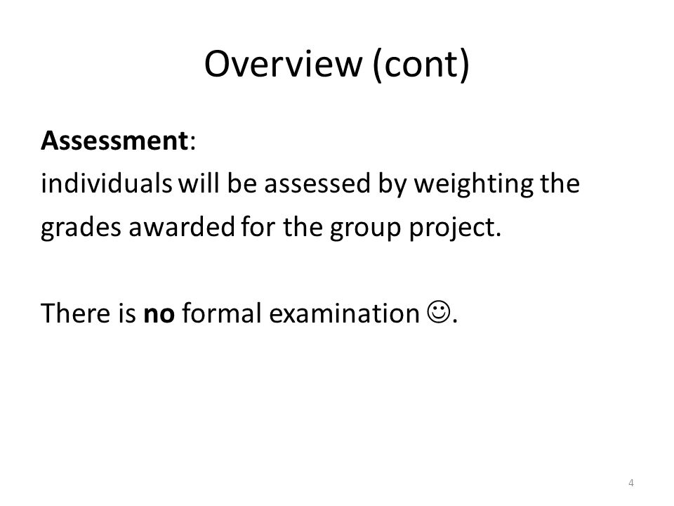 Overview (cont) Assessment: individuals will be assessed by weighting the grades awarded for the group project.