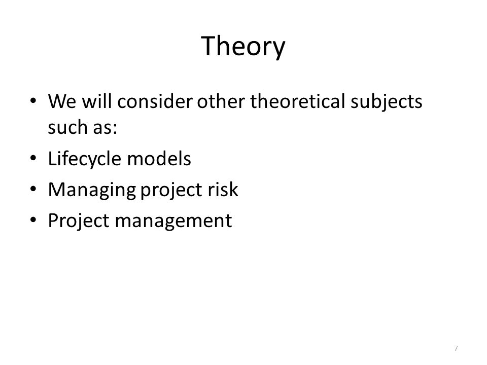 Theory We will consider other theoretical subjects such as: Lifecycle models Managing project risk Project management 7