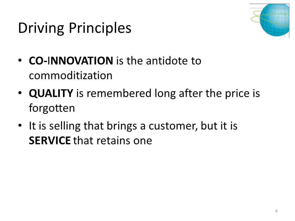 Driving Principles CO-INNOVATION is the antidote to commoditization QUALITY is remembered long after the price is forgotten It is selling that brings