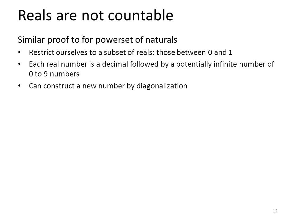 Reals are not countable Similar proof to for powerset of naturals Restrict ourselves to a subset of reals: those between 0 and 1 Each real number is a decimal followed by a potentially infinite number of 0 to 9 numbers Can construct a new number by diagonalization 12