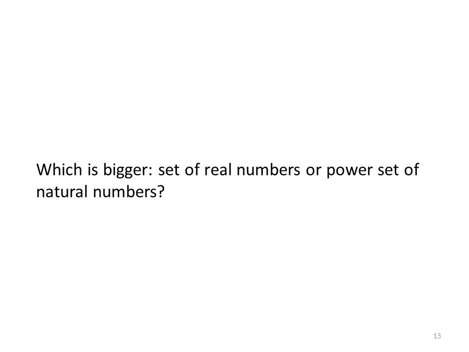 Which is bigger: set of real numbers or power set of natural numbers? 13