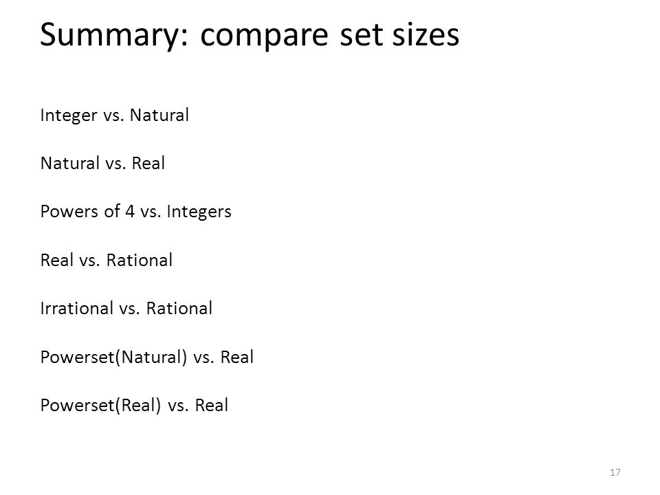 Summary: compare set sizes Integer vs. Natural Natural vs. Real Powers of 4 vs. Integers Real vs. Rational Irrational vs. Rational Powerset(Natural) v