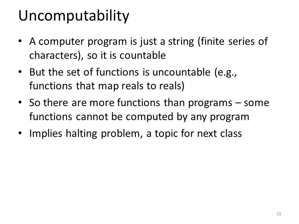 Uncomputability A computer program is just a string (finite series of characters), so it is countable But the set of functions is uncountable (e.g., functions that map reals to reals) So there are more functions than programs – some functions cannot be computed by any program Implies halting problem, a topic for next class 18